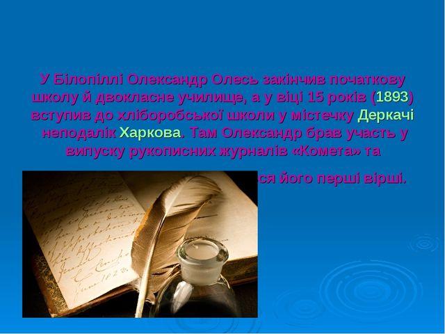 У Білопіллі Олександр Олесь закінчив початкову школу й двокласне училище, а у...