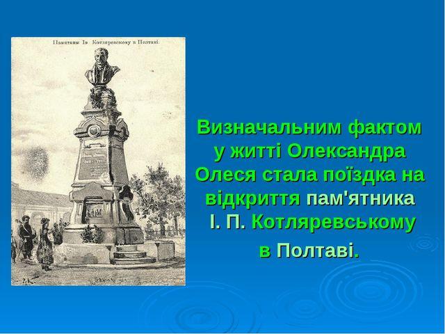 Визначальним фактом у житті Олександра Олеся стала поїздка на відкриттяпам'я...