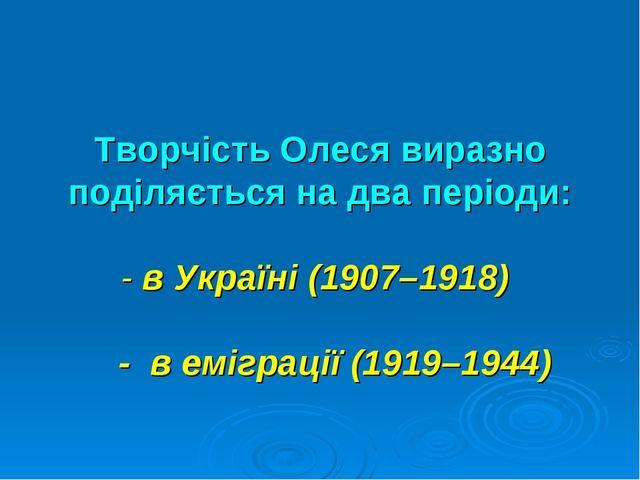 Творчість Олеся виразно поділяється на два періоди: - в Україні (1907–1918) -...