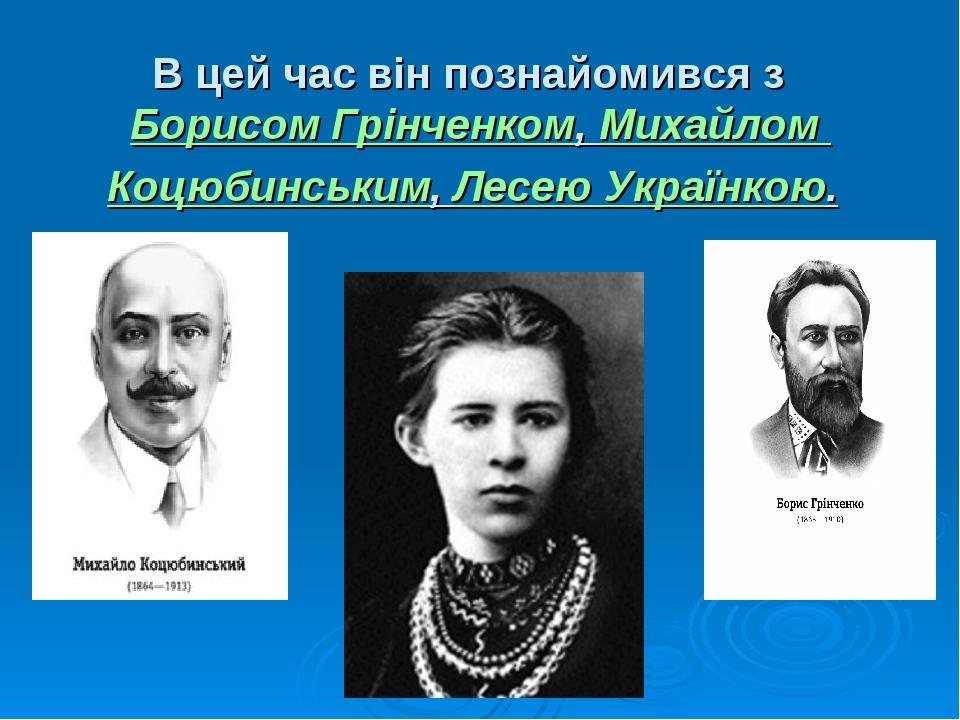 В цей час він познайомився з Борисом Грінченком,Михайлом Коцюбинським,Лесе...
