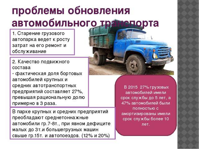 проблемы обновления автомобильного транспорта В 2015 27% грузовых автомобилей...