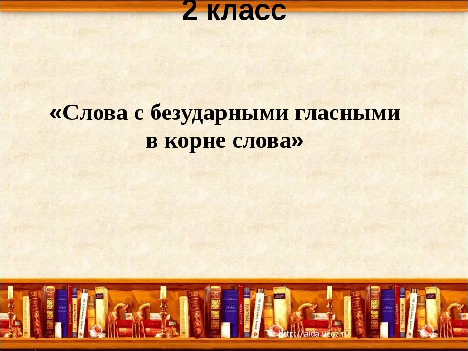 Урок русского языка 2 класс «Слова с безударными гласными в корне слова»