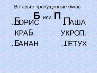 Вставьте пропущенные буквы Б или П …ОРИС КРА… …АНАН …АША УКРО… …ЕТУХ Б Б Б П