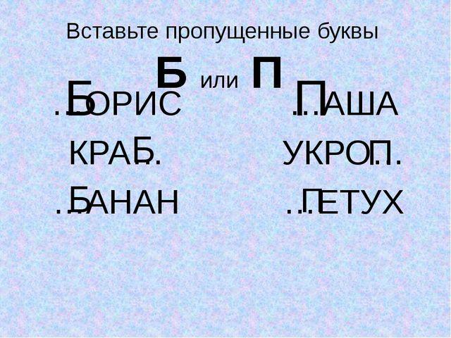 Вставьте пропущенные буквы Б или П …ОРИС КРА… …АНАН …АША УКРО… …ЕТУХ Б Б Б П...
