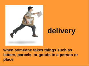delivery when someone takes things such as letters, parcels, or goods to a pe