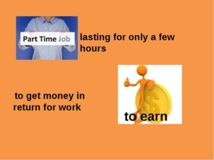 lasting for only a few hours to earn to get money in return for work