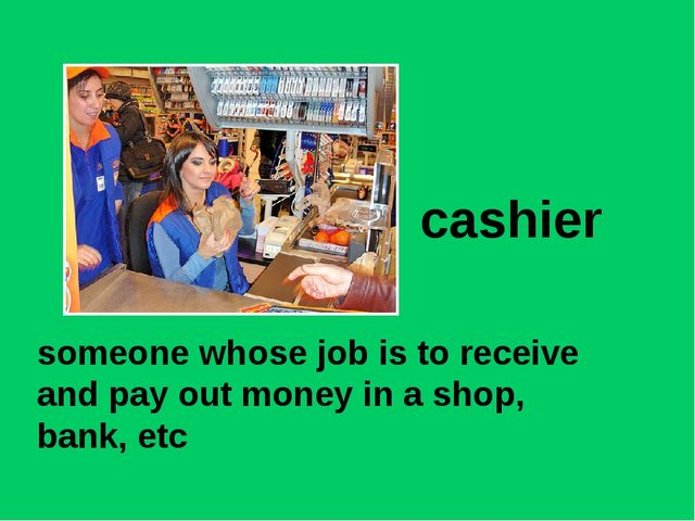 cashier someone whose job is to receive and pay out money in a shop, bank, etc