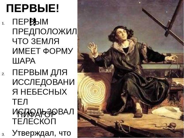 ПЕРВЫЕ!!! ПЕРВЫМ ПРЕДПОЛОЖИЛ, ЧТО ЗЕМЛЯ ИМЕЕТ ФОРМУ ШАРА ПЕРВЫМ ДЛЯ ИССЛЕДОВА...
