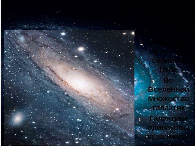 ГАЛАКТИКА Млечный путь – это сияние в небе Во Вселенной множество галактик Га...