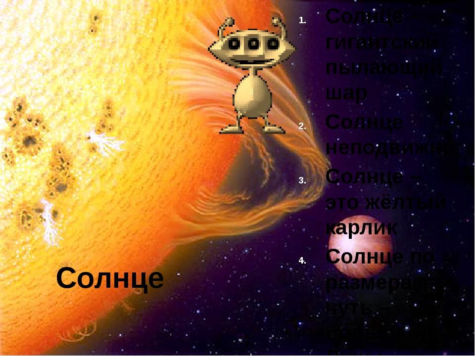 Солнце Солнце – гигантский пылающий шар Солнце неподвижно Солнце – это жёлтый...