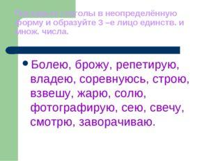 Поставьте глаголы в неопределённую форму и образуйте 3 –е лицо единств. и мно