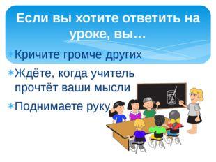 Кричите громче других Ждёте, когда учитель прочтёт ваши мысли Поднимаете руку