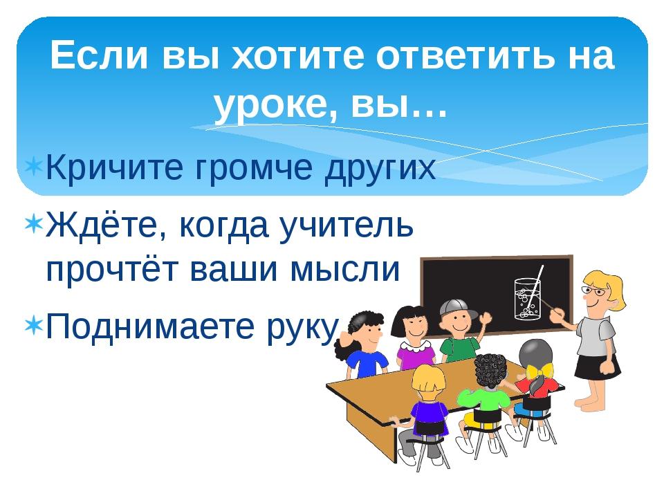 Кричите громче других Ждёте, когда учитель прочтёт ваши мысли Поднимаете руку...