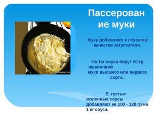 Пассерование муки  Муку добавляют к соусам в качестве загустителя.  На 1кг