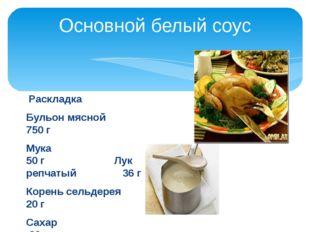Основной белый соус  Раскладка Бульон мясной            750 г Мука