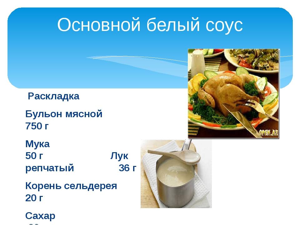 Основной белый соус  Раскладка Бульон мясной            750 г Мука...