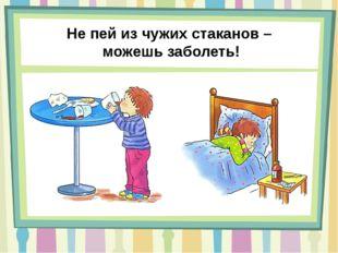 Не пей из чужих стаканов – можешь заболеть!