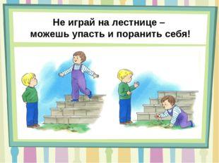 Не играй на лестнице – можешь упасть и поранить себя!