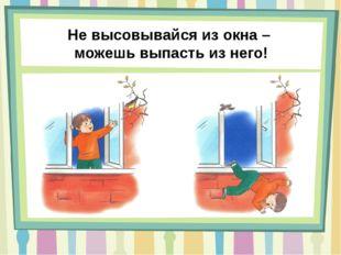 Не высовывайся из окна – можешь выпасть из него!