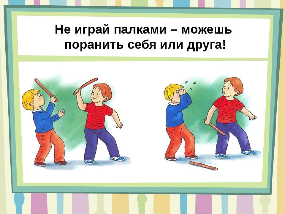 Не играй палками – можешь поранить себя или друга!