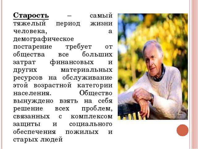 Старость – самый тяжелый период жизни человека, а демографическое постарение...