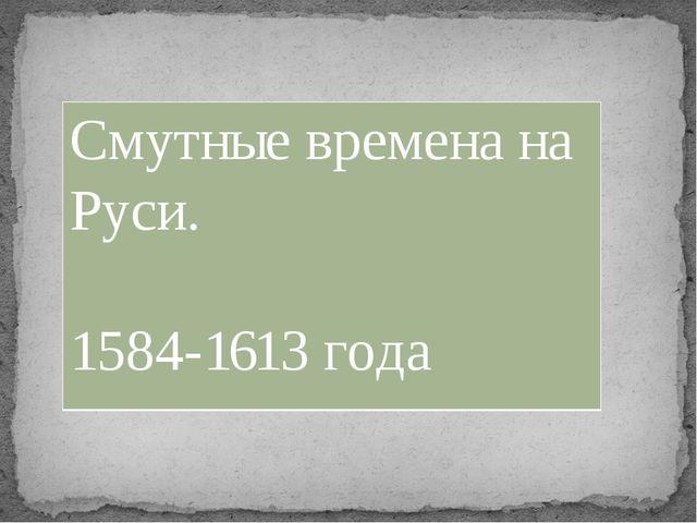 Смутные времена на Руси. 1584-1613года