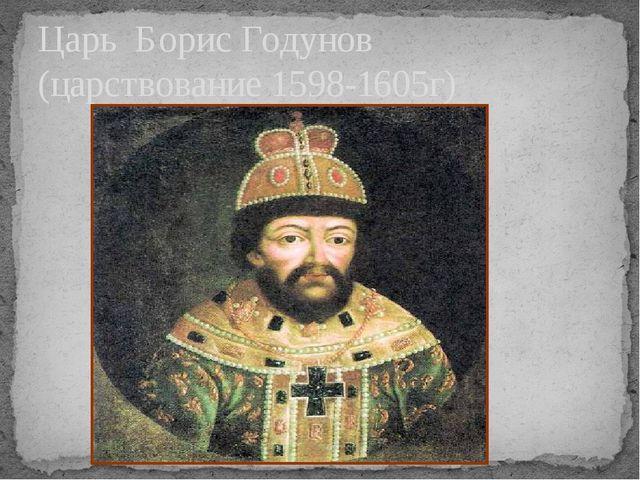 Царь Борис Годунов (царствование 1598-1605г)