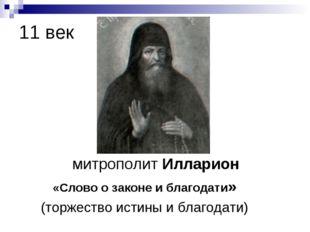 11 век митрополит Илларион «Слово о законе и благодати» (торжество истины и б