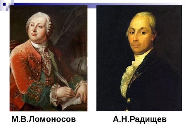 М.В.Ломоносов А.Н.Радищев