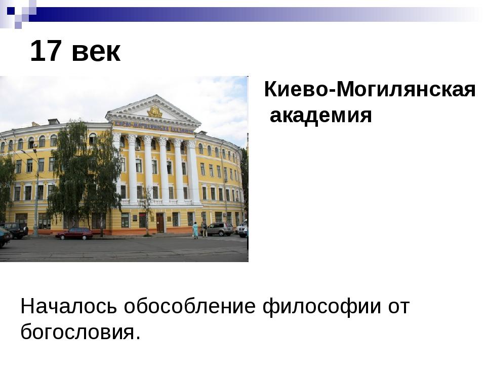 17 век Киево-Могилянская академия Началось обособление философии от богословия.