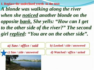 1. Replace the underlined words in the text: A blonde was walking along the r