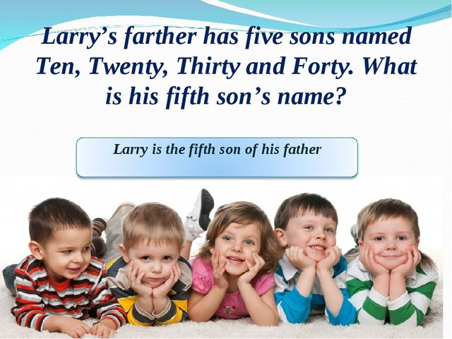 Larry's farther has five sons named Ten, Twenty, Thirty and Forty. What is hi...