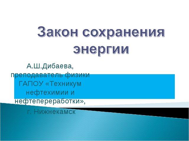 А.Ш.Дибаева, преподаватель физики ГАПОУ «Техникум нефтехимии и нефтеперерабо...