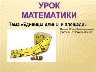 Тема «Единицы длины и площади» Карева Елена Владимировна, учитель начальных к