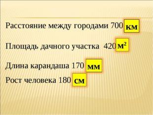 Расстояние между городами 700 Площадь дачного участка 420 Длина карандаша 170