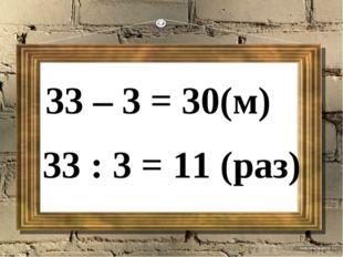 33 – 3 = 30(м) 33 : 3 = 11 (раз)