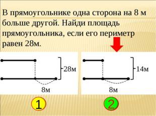 В прямоугольнике одна сторона на 8 м больше другой. Найди площадь прямоугольн