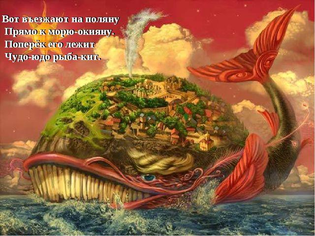 Вот въезжают на поляну Прямо к морю-окияну. Поперёк его лежит Чудо-юдо рыба-к...