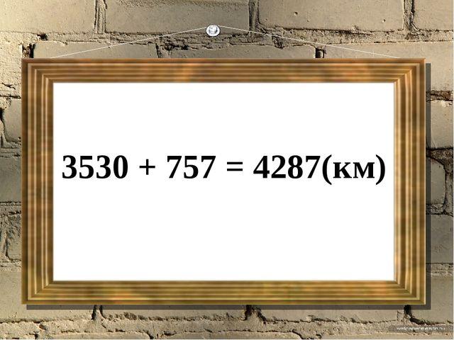 3530 + 757 = 4287(км)