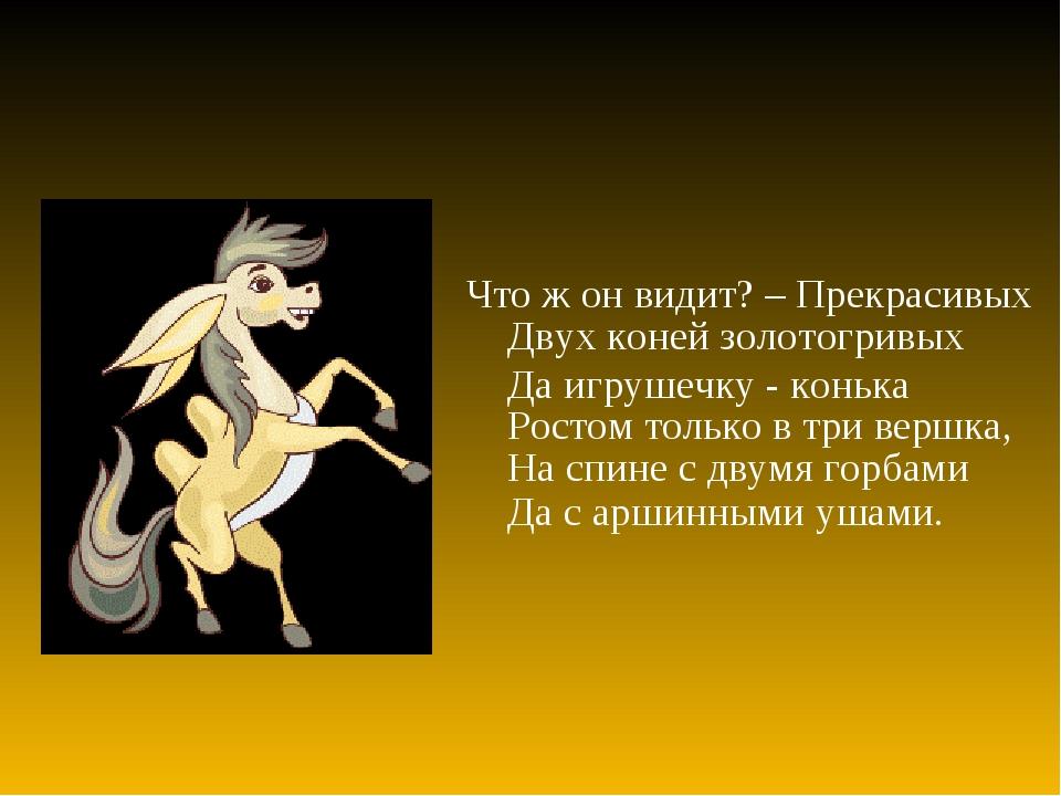 Что ж он видит? – Прекрасивых Двух коней золотогривых Да игрушечку - конька Р...