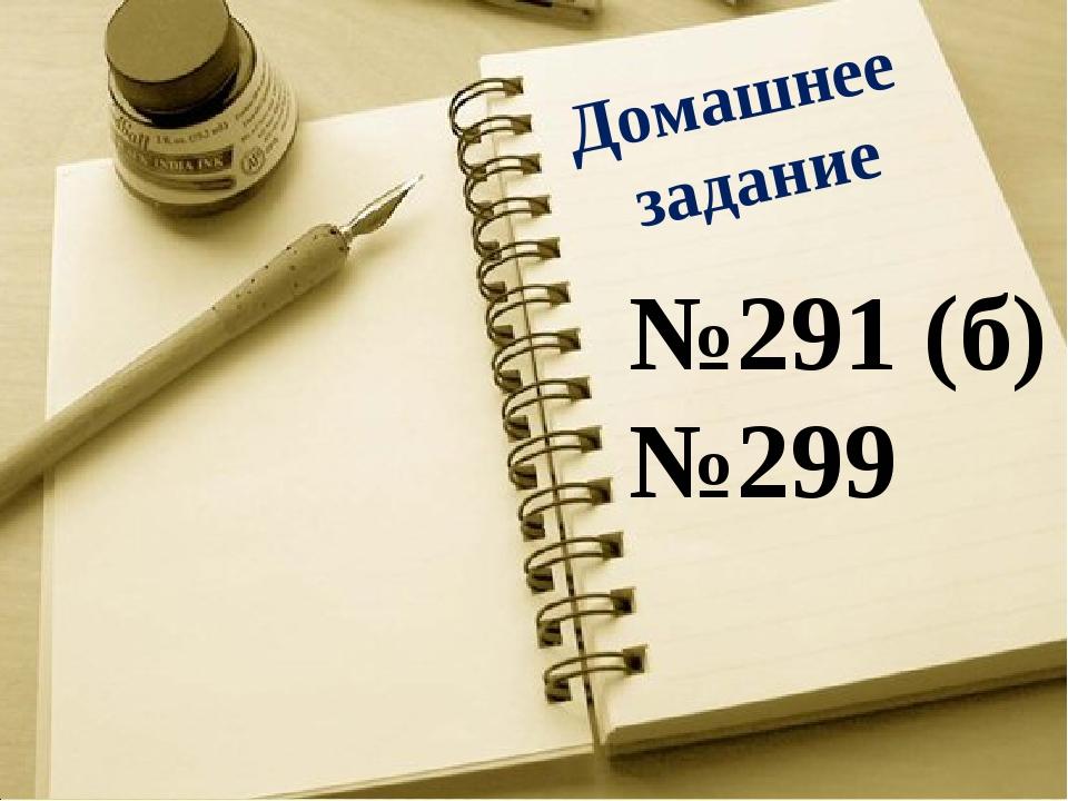 Домашнее задание №291 (б) №299