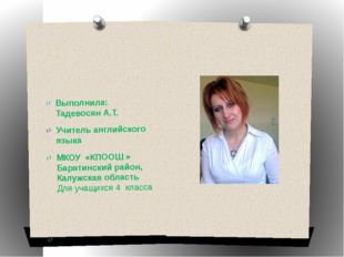 Выполнила: Тадевосян А.Т. Учитель английского языка МКОУ «КПООШ » Барятински