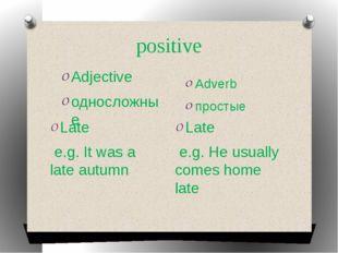positive Adjective односложные Adverb простые Late e.g. It was a late autumn