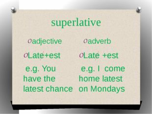 superlative adjective adverb Late+est e.g. You have the latest chance Late +e
