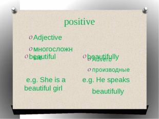 positive Adjective многосложные Adverb производные beautiful e.g. She is a be