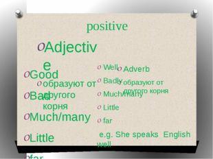 positive Adjective образуют от другого корня Adverb образуют от другого корня