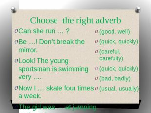 Choose the right adverb Can she run … ? Be …! Don't break the mirror. Look! T