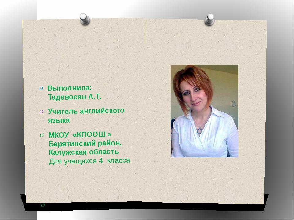Выполнила: Тадевосян А.Т. Учитель английского языка МКОУ «КПООШ » Барятински...
