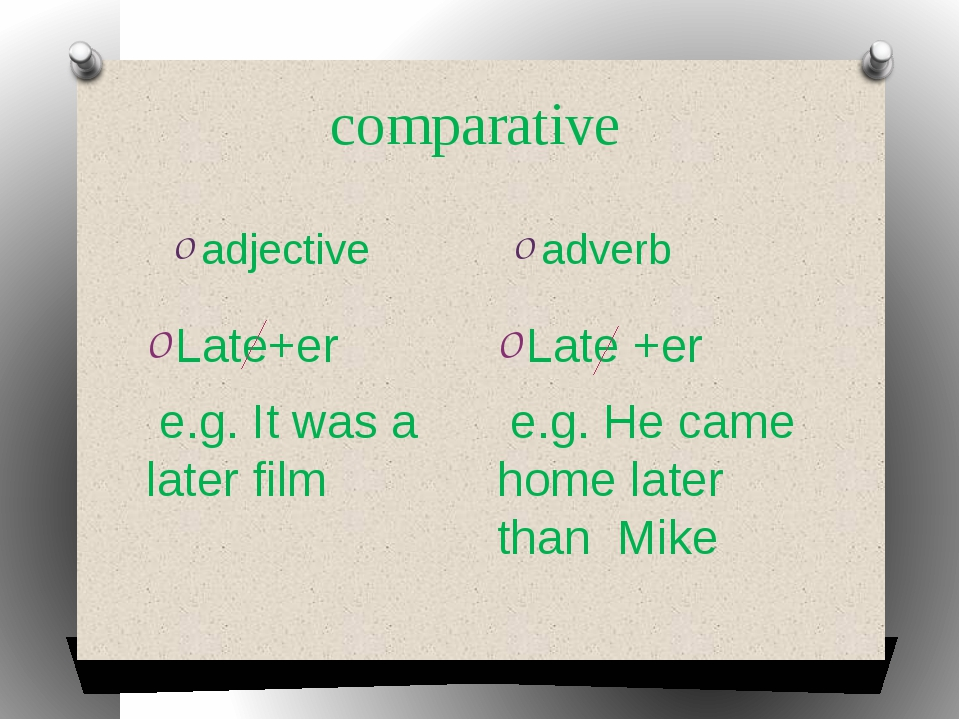 comparative adjective adverb Late+er e.g. It was a later film Late +er e.g. H...