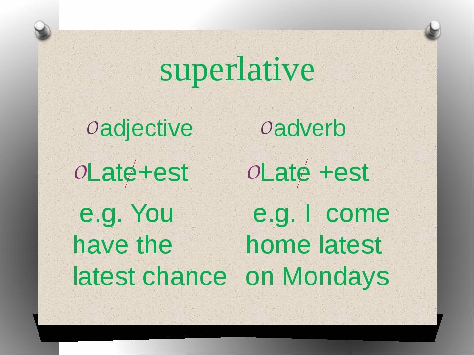 superlative adjective adverb Late+est e.g. You have the latest chance Late +e...
